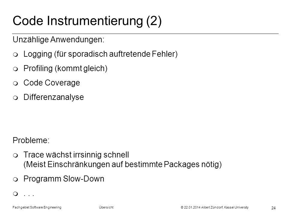 Fachgebiet Software Engineering Übersicht © 22.01.2014 Albert Zündorf, Kassel University 24 Code Instrumentierung (2) Unzählige Anwendungen: m Logging
