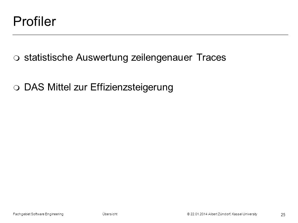 Fachgebiet Software Engineering Übersicht © 22.01.2014 Albert Zündorf, Kassel University 25 Profiler m statistische Auswertung zeilengenauer Traces m