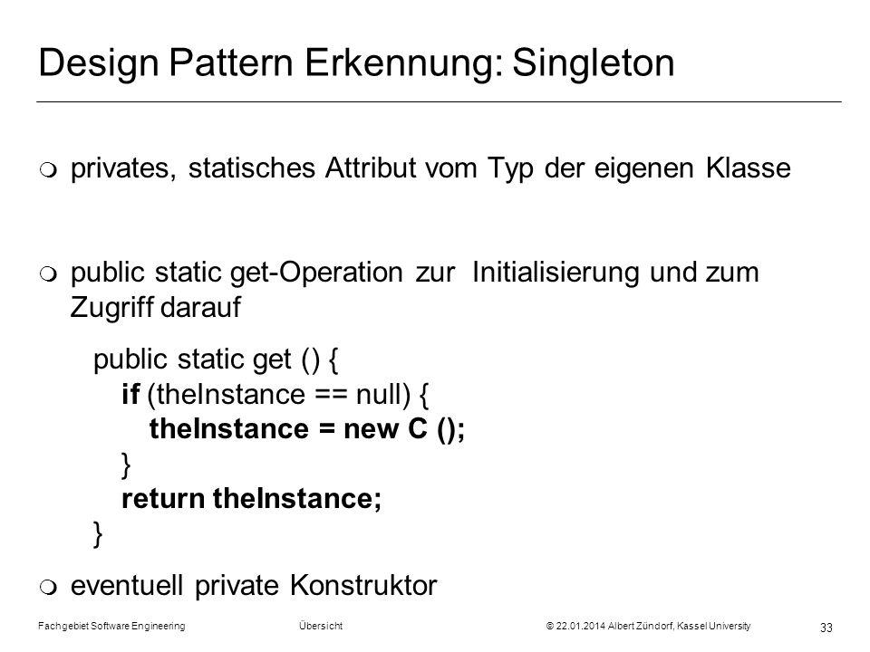 Fachgebiet Software Engineering Übersicht © 22.01.2014 Albert Zündorf, Kassel University 33 Design Pattern Erkennung: Singleton m privates, statisches