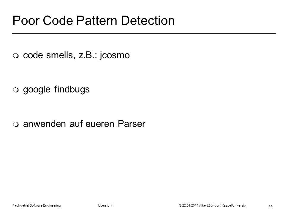 Fachgebiet Software Engineering Übersicht © 22.01.2014 Albert Zündorf, Kassel University 44 Poor Code Pattern Detection m code smells, z.B.: jcosmo m