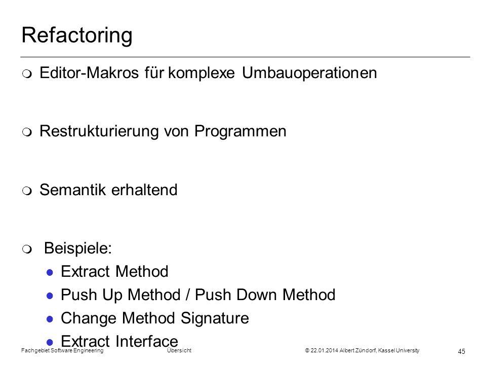 Fachgebiet Software Engineering Übersicht © 22.01.2014 Albert Zündorf, Kassel University 45 Refactoring m Editor-Makros für komplexe Umbauoperationen