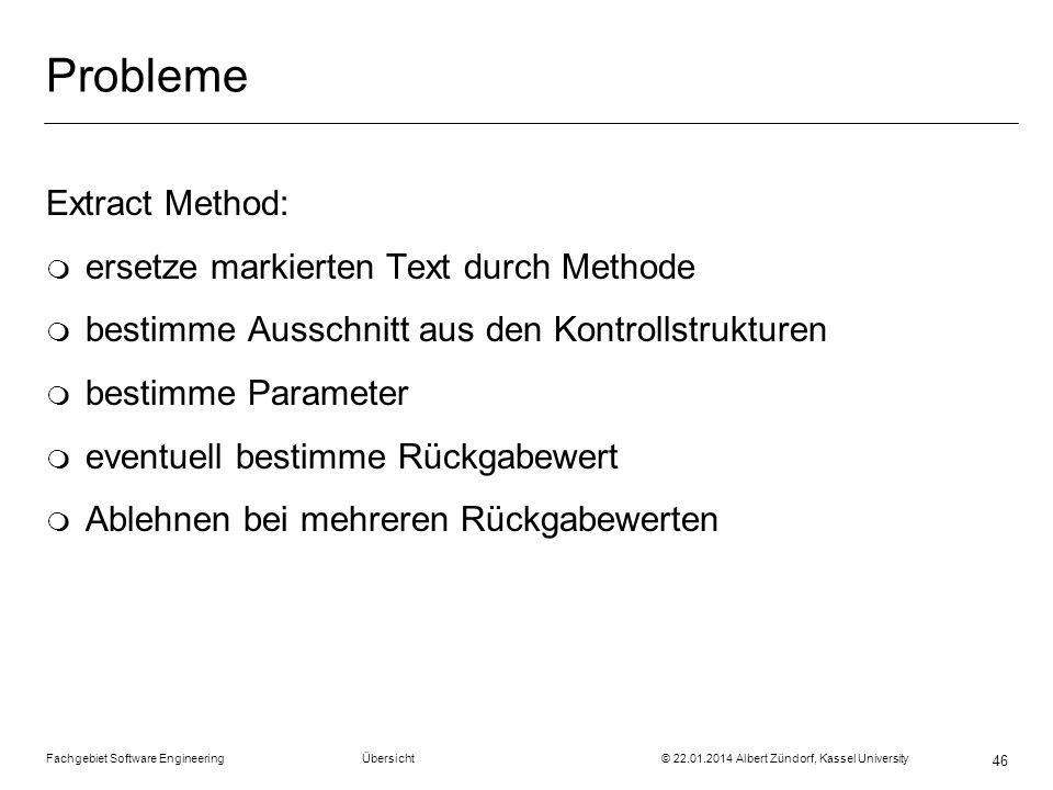 Fachgebiet Software Engineering Übersicht © 22.01.2014 Albert Zündorf, Kassel University 46 Probleme Extract Method: m ersetze markierten Text durch M