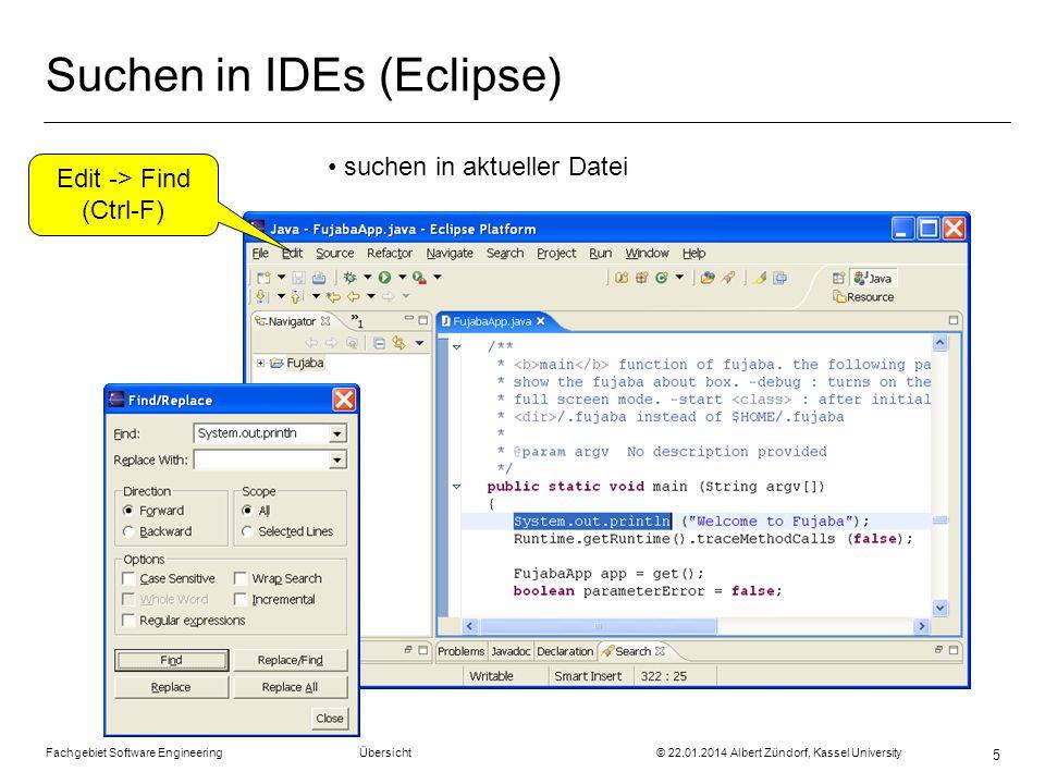 Fachgebiet Software Engineering Übersicht © 22.01.2014 Albert Zündorf, Kassel University 5 Suchen in IDEs (Eclipse) Edit -> Find (Ctrl-F) suchen in ak