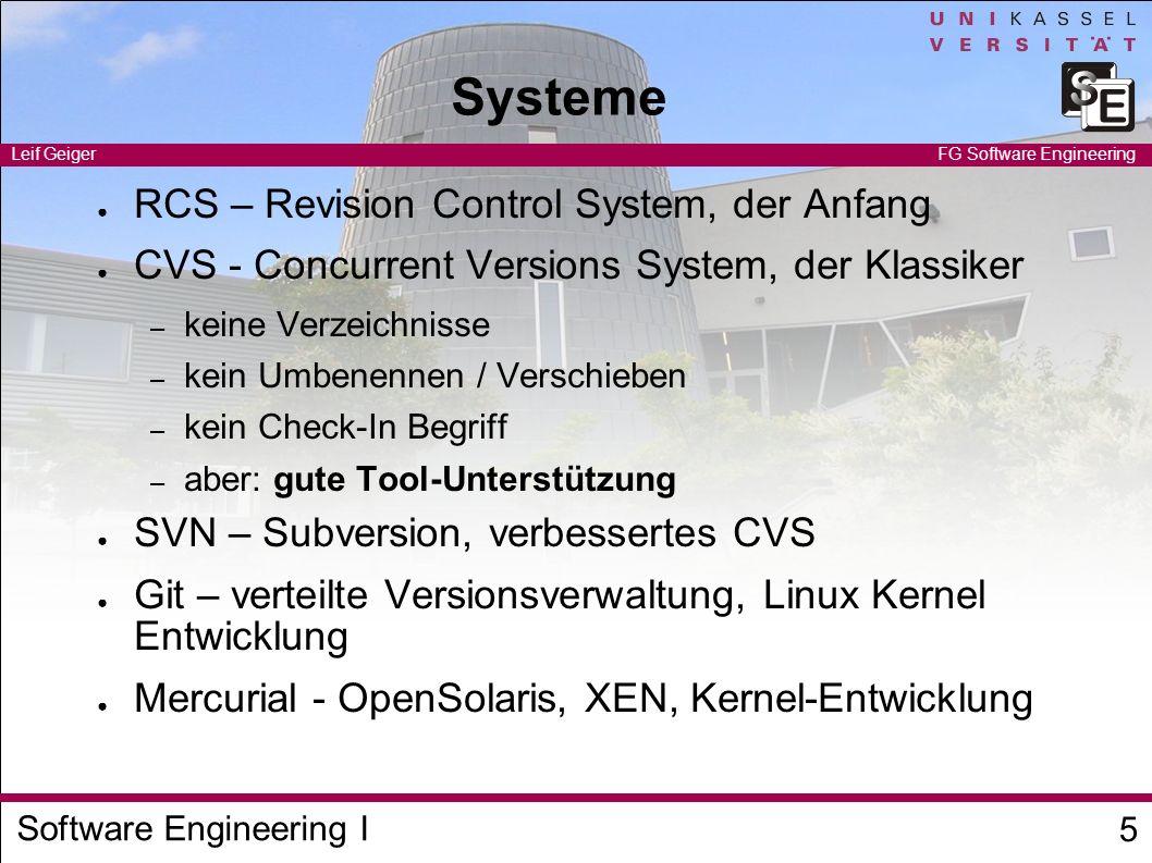 Software Engineering I Leif Geiger 6 FG Software Engineering CVS Beispiel Alice, Bob arbeiten an einem Projekt beide checken die Version 1.1 vom Server aus Alice bearbeitet die Datei Server.java, Client.java (Zeile 42) Bob bearbeitet Helper.java und Client.java (Zeile 23) Alice checkt ein Bob versucht einzuchecken Fehler Bob führt ein Update durch – neue Server.java – Merge von Client.java, kein Konflikt Bob checkt ein