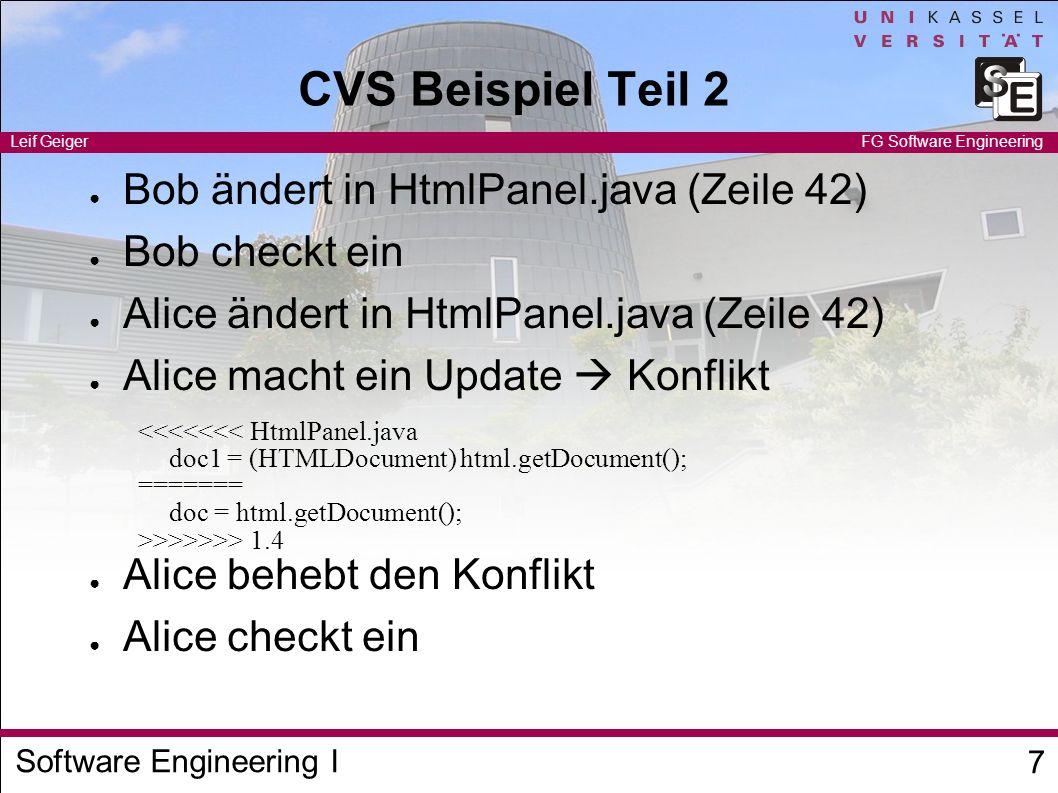 Software Engineering I Leif Geiger 8 FG Software Engineering Timestamps / Tags / Branches CVS speichert (Rückwärts-)Deltas Wiederherstellen alter Versionen möglich Versionen identifizierbar durch – Timestamps – Revision Numbers – Markierungen (Tags) Verzweigungen (Branches) sind möglich v 1.1 v 1.1.1.1 v 1.1.2.1 v 1.1.3.1 v 1.2v 1.2.1.1 v 1.2.2.1
