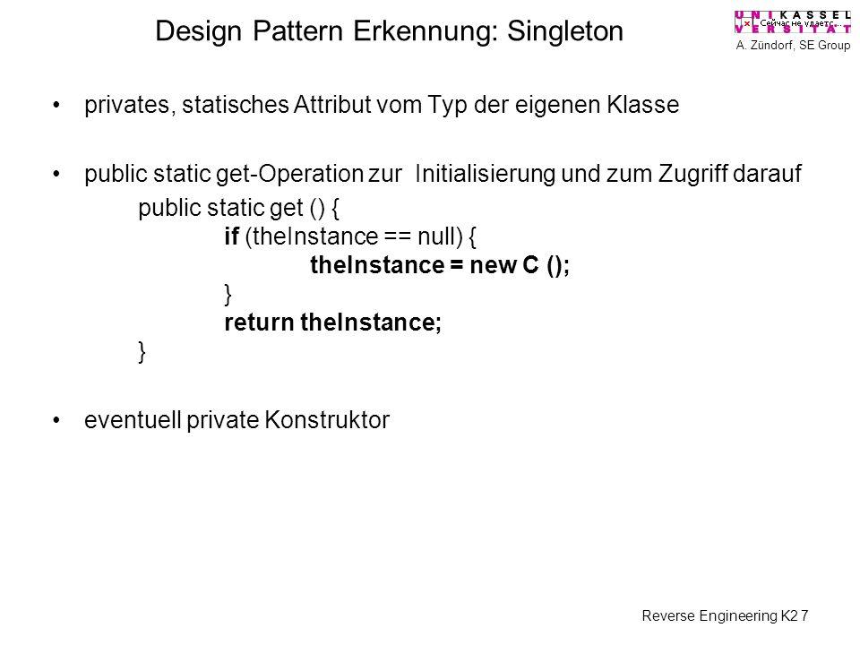 A. Zündorf, SE Group Reverse Engineering K2 7 Design Pattern Erkennung: Singleton privates, statisches Attribut vom Typ der eigenen Klasse public stat