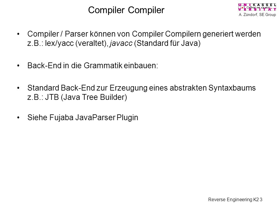 A. Zündorf, SE Group Reverse Engineering K2 3 Compiler Compiler / Parser können von Compiler Compilern generiert werden z.B.: lex/yacc (veraltet), jav