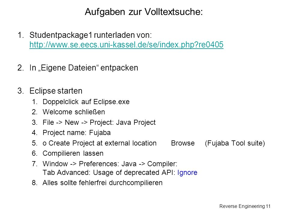 Reverse Engineering 11 Aufgaben zur Volltextsuche: 1.Studentpackage1 runterladen von: http://www.se.eecs.uni-kassel.de/se/index.php re0405 http://www.se.eecs.uni-kassel.de/se/index.php re0405 2.In Eigene Dateien entpacken 3.Eclipse starten 1.Doppelclick auf Eclipse.exe 2.Welcome schließen 3.File -> New -> Project: Java Project 4.Project name: Fujaba 5.o Create Project at external location Browse (Fujaba Tool suite) 6.Compilieren lassen 7.Window -> Preferences: Java -> Compiler: Tab Advanced: Usage of deprecated API: Ignore 8.Alles sollte fehlerfrei durchcompilieren