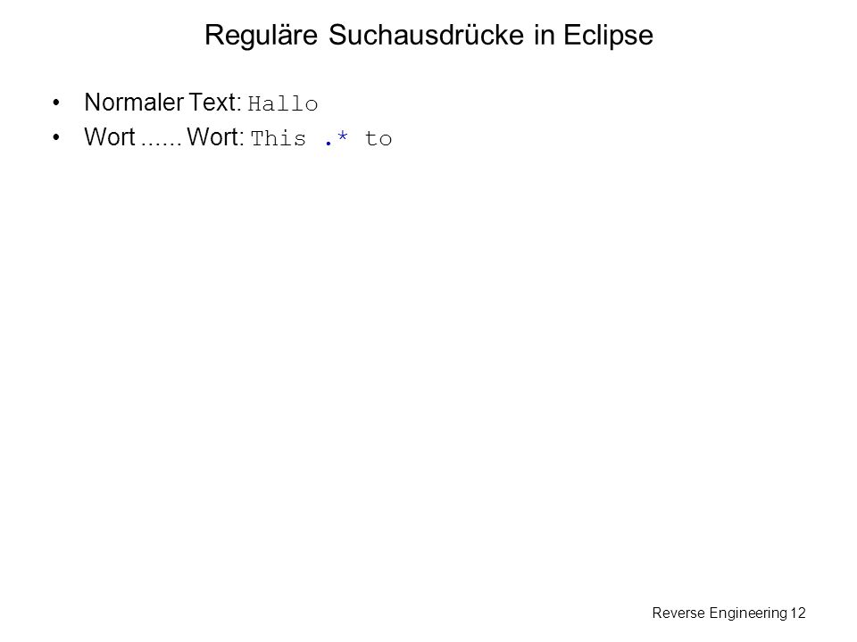 Reverse Engineering 12 Reguläre Suchausdrücke in Eclipse Normaler Text: Hallo Wort...... Wort: This.* to