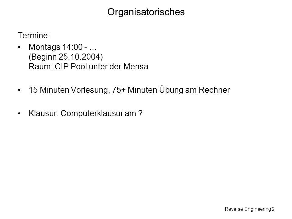 Reverse Engineering 2 Organisatorisches Termine: Montags 14:00 -... (Beginn 25.10.2004) Raum: CIP Pool unter der Mensa 15 Minuten Vorlesung, 75+ Minut