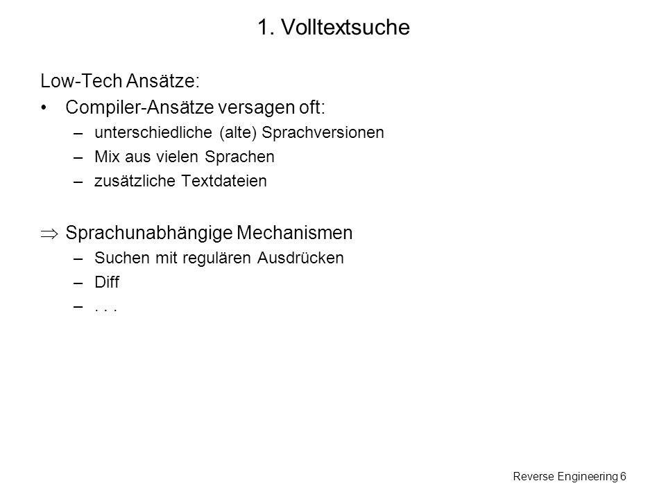 Reverse Engineering 6 1. Volltextsuche Low-Tech Ansätze: Compiler-Ansätze versagen oft: –unterschiedliche (alte) Sprachversionen –Mix aus vielen Sprac