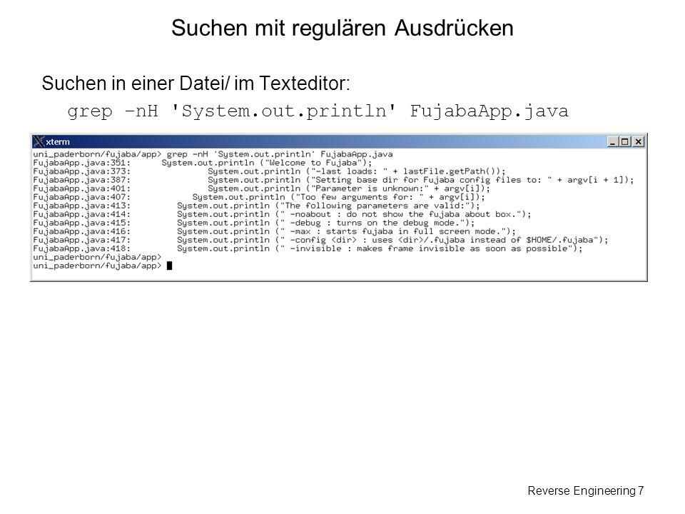 Reverse Engineering 7 Suchen mit regulären Ausdrücken Suchen in einer Datei/ im Texteditor: grep –nH 'System.out.println' FujabaApp.java