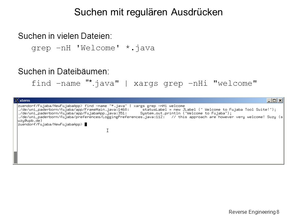 Reverse Engineering 8 Suchen mit regulären Ausdrücken Suchen in vielen Dateien: grep –nH 'Welcome' *.java Suchen in Dateibäumen: find –name