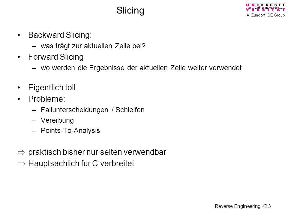 A. Zündorf, SE Group Reverse Engineering K2 3 Slicing Backward Slicing: –was trägt zur aktuellen Zeile bei? Forward Slicing –wo werden die Ergebnisse