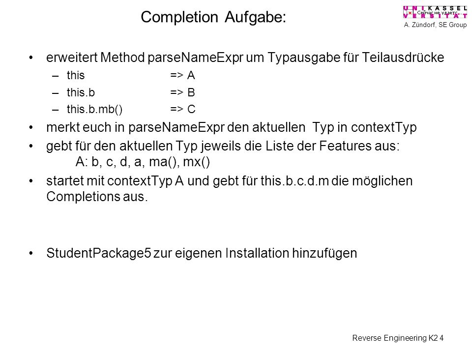 A. Zündorf, SE Group Reverse Engineering K2 4 Completion Aufgabe: erweitert Method parseNameExpr um Typausgabe für Teilausdrücke –this => A –this.b=>