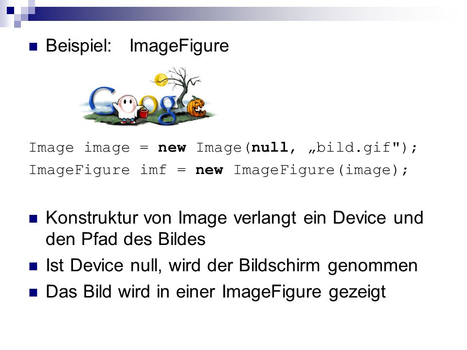 Beispiel: ImageFigure Image image = new Image(null, bild.gif ); ImageFigure imf = new ImageFigure(image); Konstruktur von Image verlangt ein Device und den Pfad des Bildes Ist Device null, wird der Bildschirm genommen Das Bild wird in einer ImageFigure gezeigt