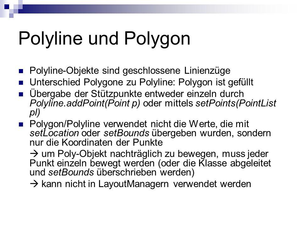 Polyline und Polygon Polyline-Objekte sind geschlossene Linienzüge Unterschied Polygone zu Polyline: Polygon ist gefüllt Übergabe der Stützpunkte entweder einzeln durch Polyline.addPoint(Point p) oder mittels setPoints(PointList pl) Polygon/Polyline verwendet nicht die Werte, die mit setLocation oder setBounds übergeben wurden, sondern nur die Koordinaten der Punkte um Poly-Objekt nachträglich zu bewegen, muss jeder Punkt einzeln bewegt werden (oder die Klasse abgeleitet und setBounds überschrieben werden) kann nicht in LayoutManagern verwendet werden