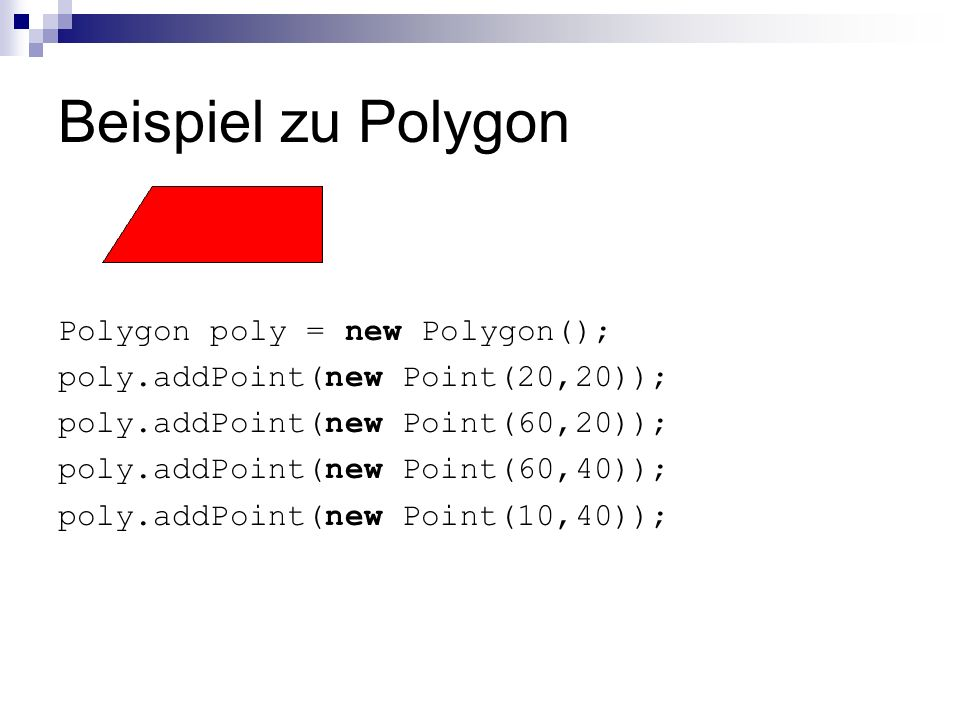Beispiel zu Polygon Polygon poly = new Polygon(); poly.addPoint(new Point(20,20)); poly.addPoint(new Point(60,20)); poly.addPoint(new Point(60,40)); p