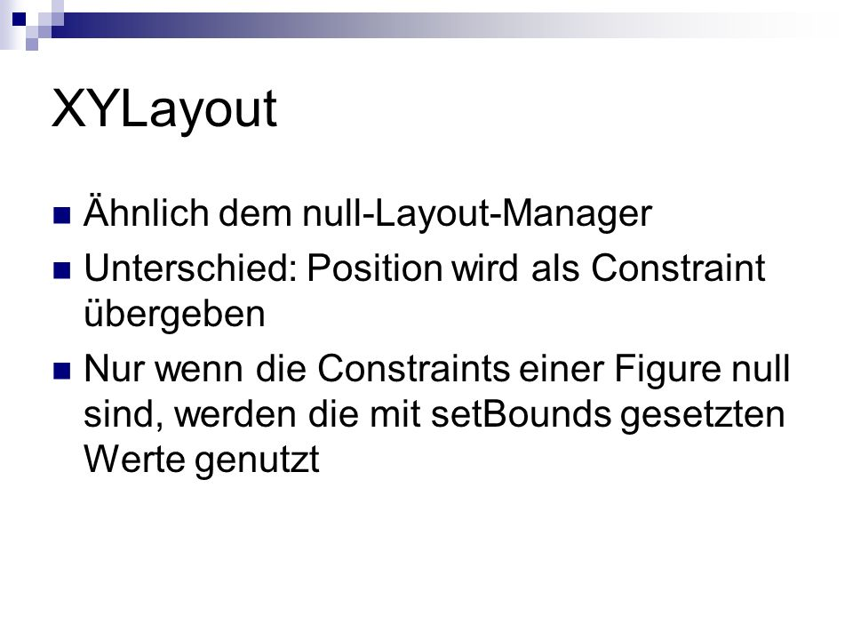 XYLayout Ähnlich dem null-Layout-Manager Unterschied: Position wird als Constraint übergeben Nur wenn die Constraints einer Figure null sind, werden die mit setBounds gesetzten Werte genutzt