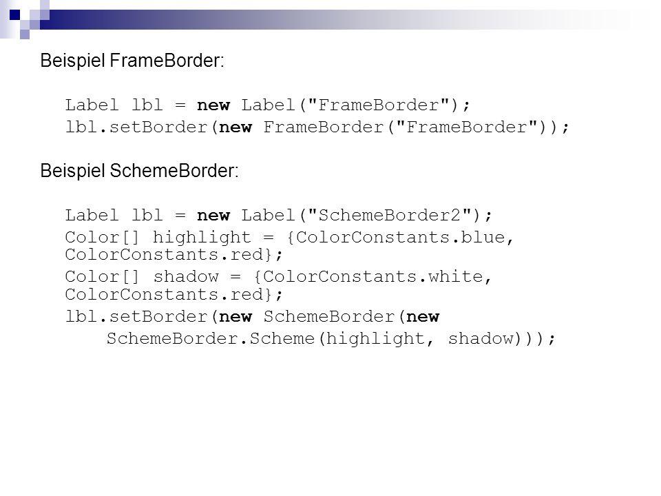 Beispiel FrameBorder: Label lbl = new Label( FrameBorder ); lbl.setBorder(new FrameBorder( FrameBorder )); Beispiel SchemeBorder: Label lbl = new Label( SchemeBorder2 ); Color[] highlight = {ColorConstants.blue, ColorConstants.red}; Color[] shadow = {ColorConstants.white, ColorConstants.red}; lbl.setBorder(new SchemeBorder(new SchemeBorder.Scheme(highlight, shadow)));