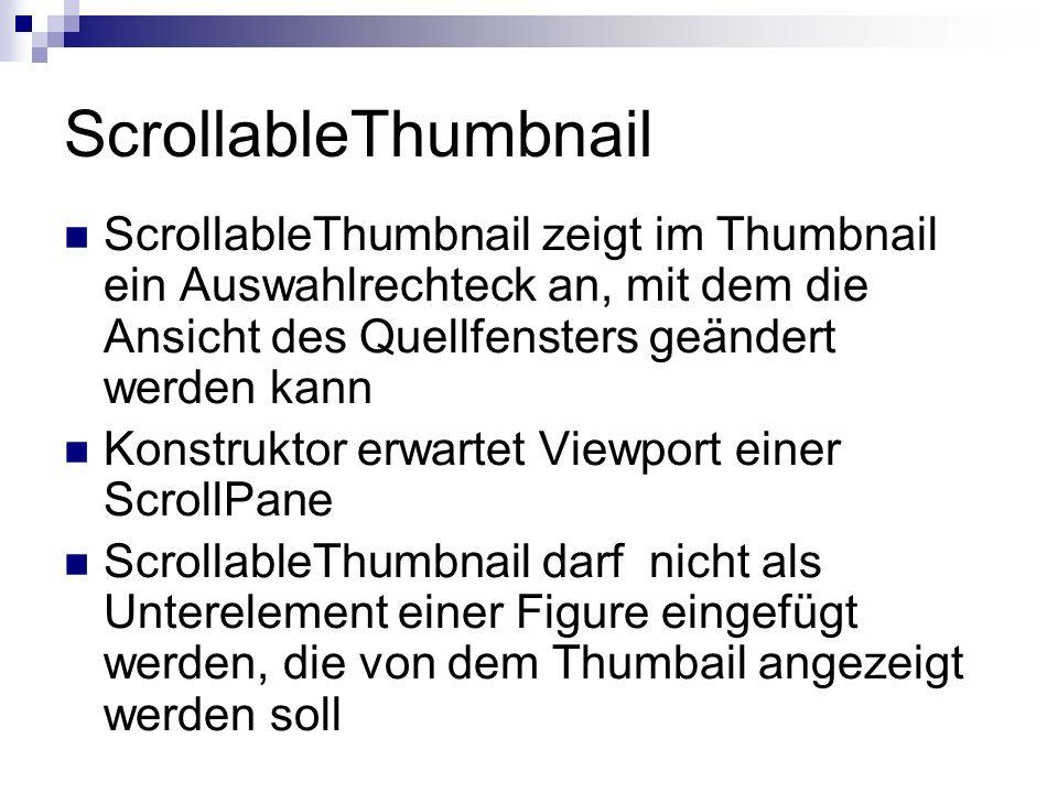 ScrollableThumbnail ScrollableThumbnail zeigt im Thumbnail ein Auswahlrechteck an, mit dem die Ansicht des Quellfensters geändert werden kann Konstruktor erwartet Viewport einer ScrollPane ScrollableThumbnail darf nicht als Unterelement einer Figure eingefügt werden, die von dem Thumbail angezeigt werden soll