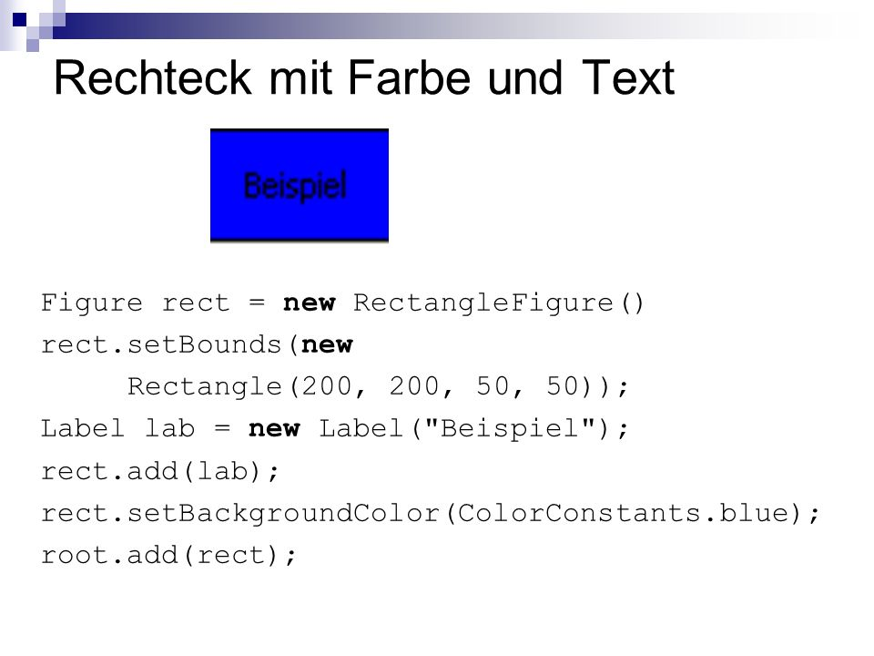 Rechteck mit Farbe und Text Figure rect = new RectangleFigure() rect.setBounds(new Rectangle(200, 200, 50, 50)); Label lab = new Label(