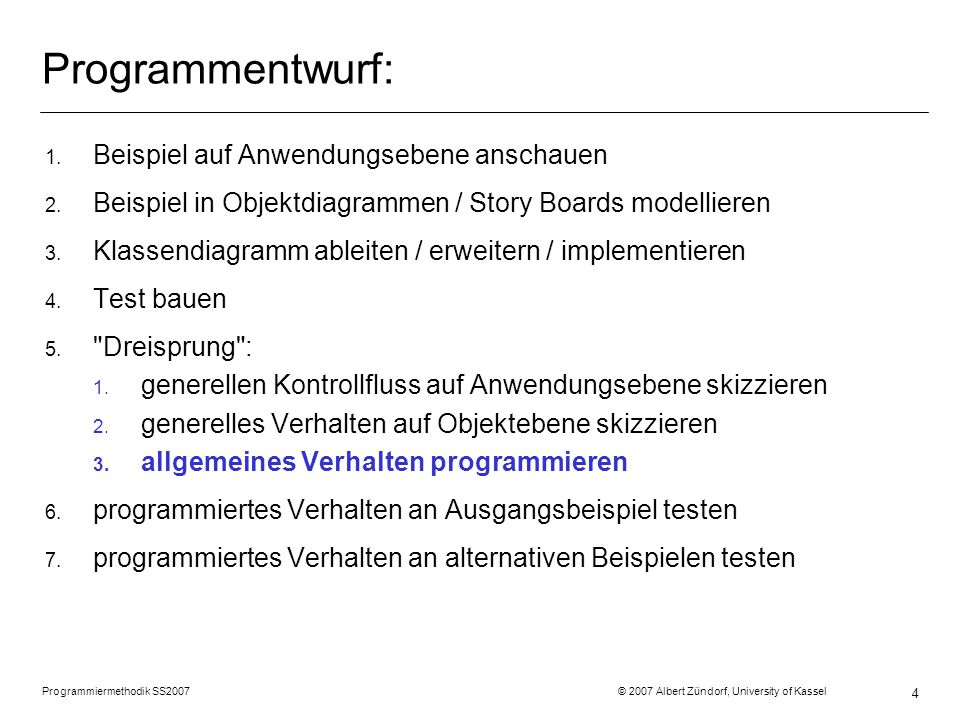 Programmiermethodik SS2007 © 2007 Albert Zündorf, University of Kassel 25 Fallunterscheidungen: r2 :Room costs = 2 r5 :Room costs = 10 r11 :Room costs = 9 r8 :Room costs = 8 r12 costs = 7 r13 :Room costs = 6 p2 :Person name = Prinz geld = 99 d3 :Door i1 :Item d11 :Door d10 :Door d9 :Door d7 :Door in i2 :Item i5 :Item i6 :Item i3 :Item i4 :Item in