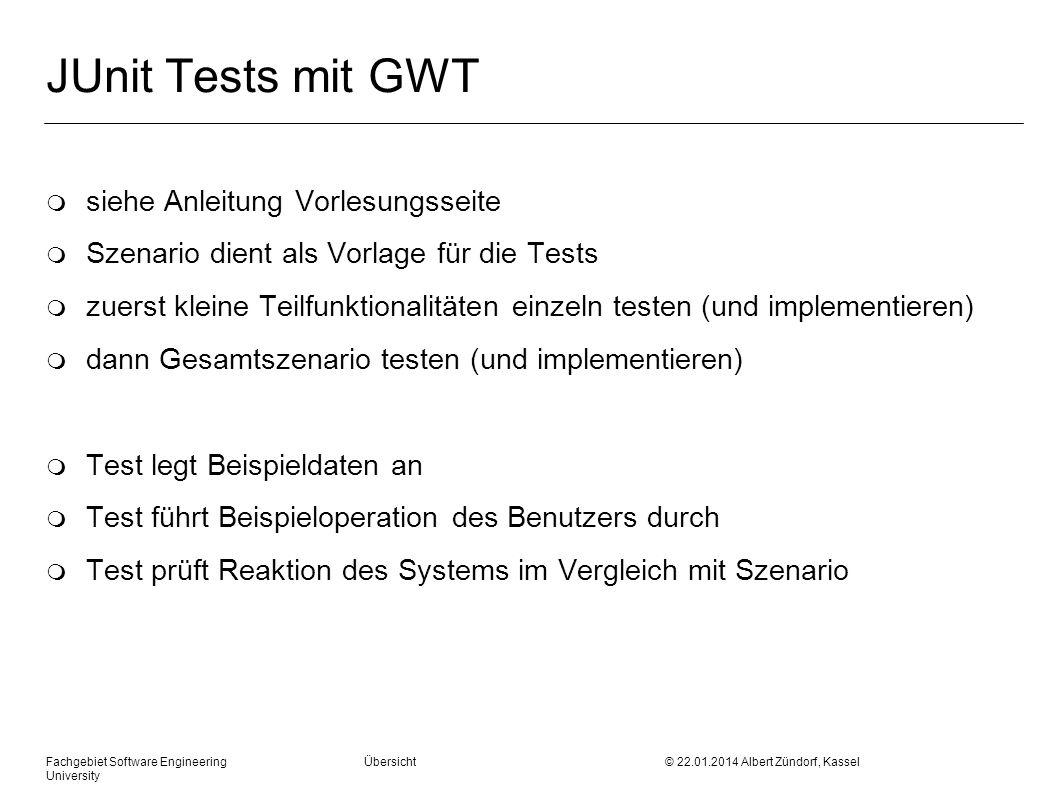 Fachgebiet Software Engineering Übersicht © 22.01.2014 Albert Zündorf, Kassel University JUnit Tests mit GWT m siehe Anleitung Vorlesungsseite m Szena