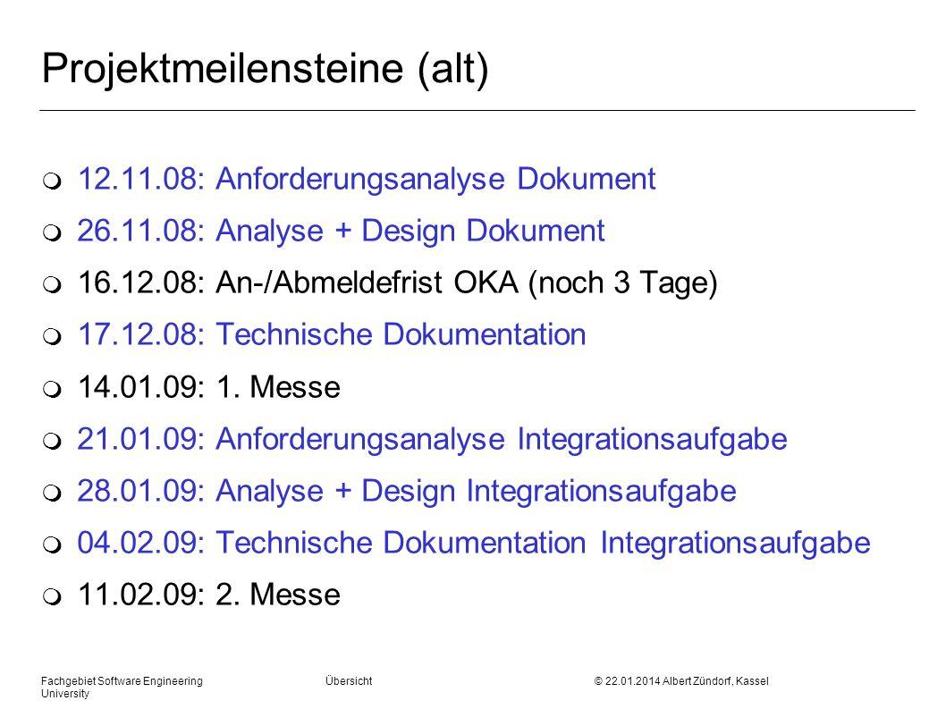 Fachgebiet Software Engineering Übersicht © 22.01.2014 Albert Zündorf, Kassel University Projektmeilensteine (neu) m 12.11.08: Anforderungsanalyse Dokument m 26.11.08: Projekthandbuch Sprint 2 m 16.12.08: An-/Abmeldefrist OKA (noch 3 Tage) m 17.12.08: Projekthandbuch Sprint 3 m 14.01.09: 1.