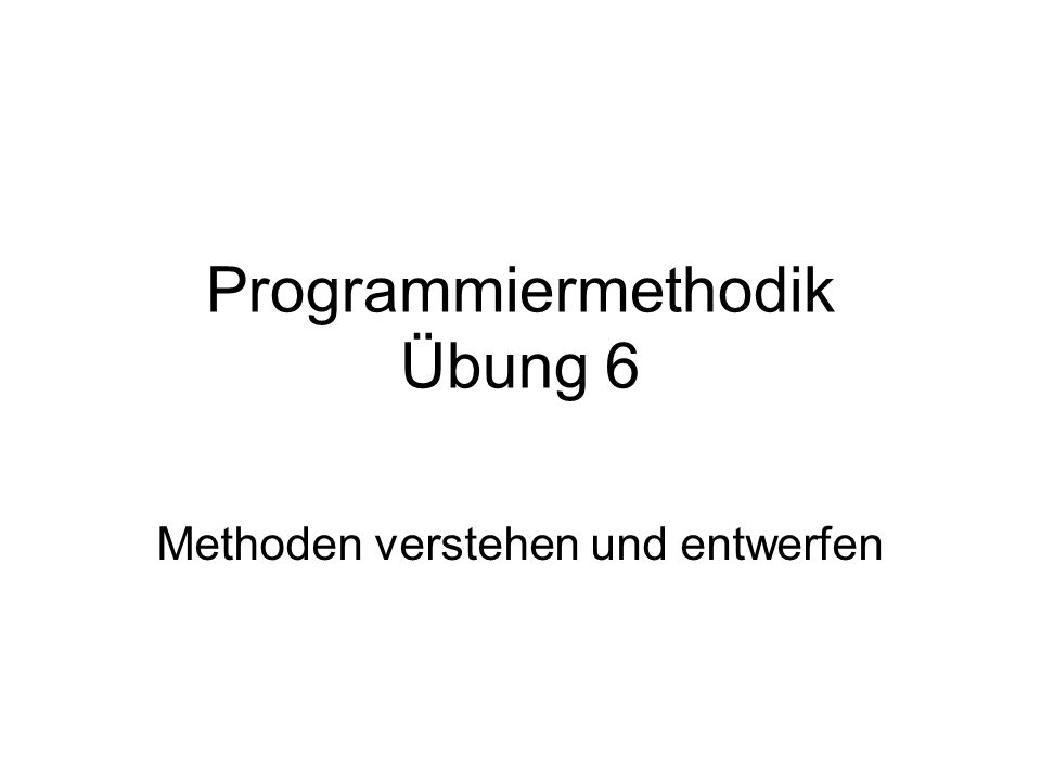 Programmiermethodik Übung 6 Methoden verstehen und entwerfen