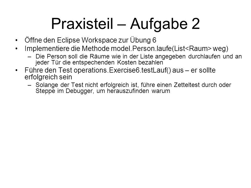 Praxisteil – Aufgabe 2 Öffne den Eclipse Workspace zur Übung 6 Implementiere die Methode model.Person.laufe(List weg) –Die Person soll die Räume wie i