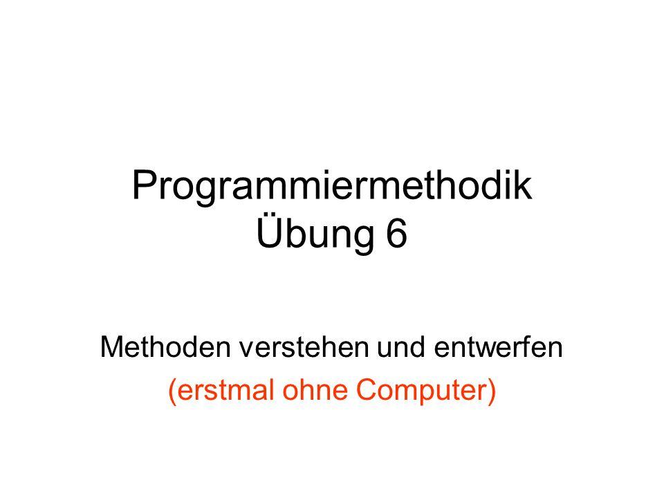 Programmiermethodik Übung 6 Methoden verstehen und entwerfen (erstmal ohne Computer)