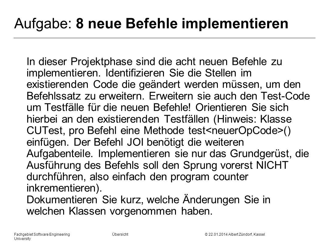 Fachgebiet Software Engineering Übersicht © 22.01.2014 Albert Zündorf, Kassel University Aufgabe: 8 neue Befehle implementieren In dieser Projektphase