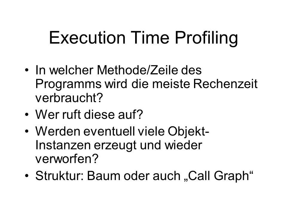 Execution Time Profiling In welcher Methode/Zeile des Programms wird die meiste Rechenzeit verbraucht? Wer ruft diese auf? Werden eventuell viele Obje