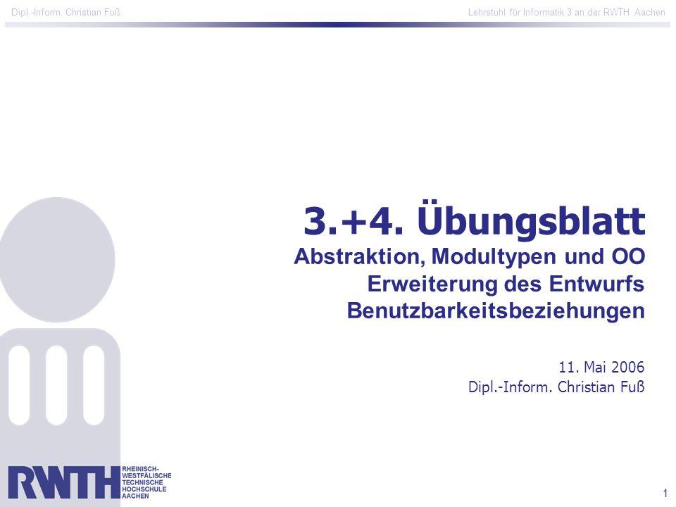1 Dipl.-Inform. Christian Fuß Lehrstuhl für Informatik 3 an der RWTH Aachen 3.+4. Übungsblatt Abstraktion, Modultypen und OO Erweiterung des Entwurfs