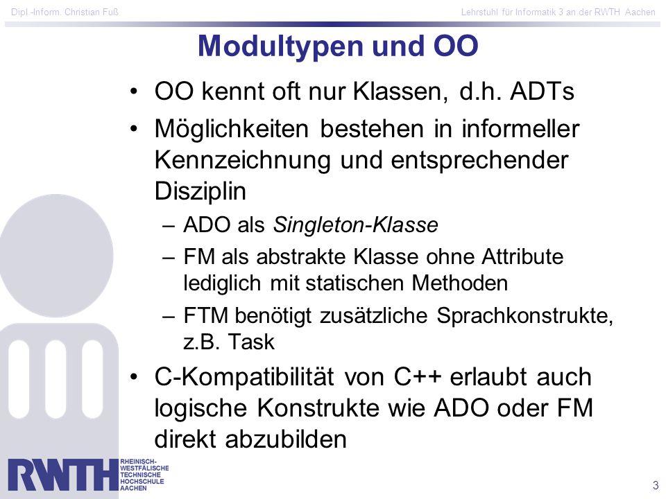 3 Dipl.-Inform. Christian Fuß Lehrstuhl für Informatik 3 an der RWTH Aachen Modultypen und OO OO kennt oft nur Klassen, d.h. ADTs Möglichkeiten besteh