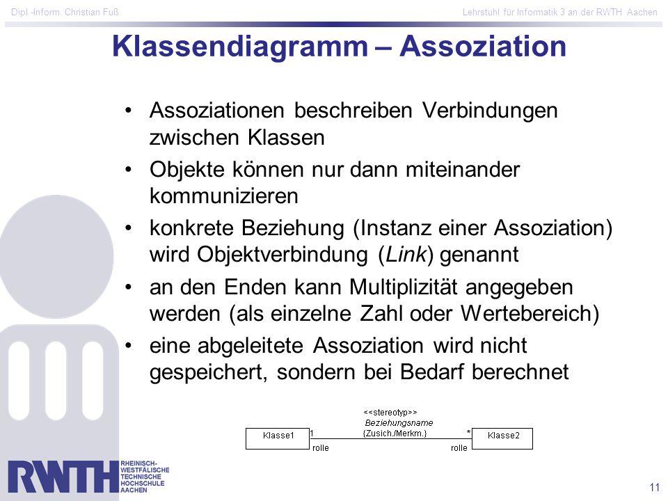 11 Dipl.-Inform. Christian Fuß Lehrstuhl für Informatik 3 an der RWTH Aachen Klassendiagramm – Assoziation Assoziationen beschreiben Verbindungen zwis