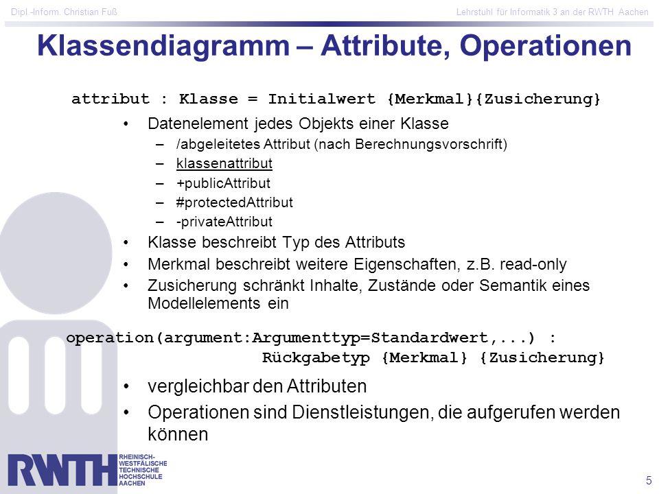 5 Dipl.-Inform. Christian Fuß Lehrstuhl für Informatik 3 an der RWTH Aachen Klassendiagramm – Attribute, Operationen Datenelement jedes Objekts einer