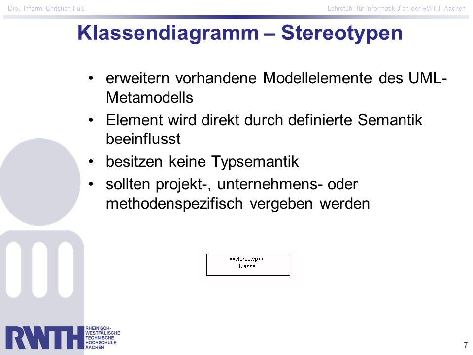 7 Dipl.-Inform. Christian Fuß Lehrstuhl für Informatik 3 an der RWTH Aachen Klassendiagramm – Stereotypen erweitern vorhandene Modellelemente des UML-