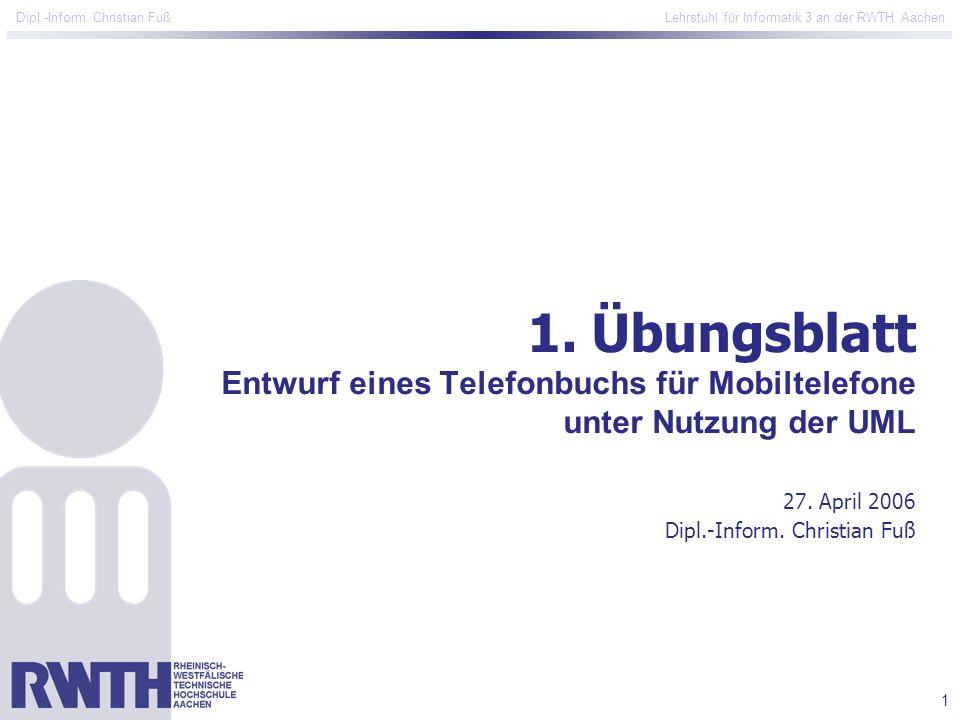 1 Dipl.-Inform. Christian Fuß Lehrstuhl für Informatik 3 an der RWTH Aachen 1.Übungsblatt Entwurf eines Telefonbuchs für Mobiltelefone unter Nutzung d