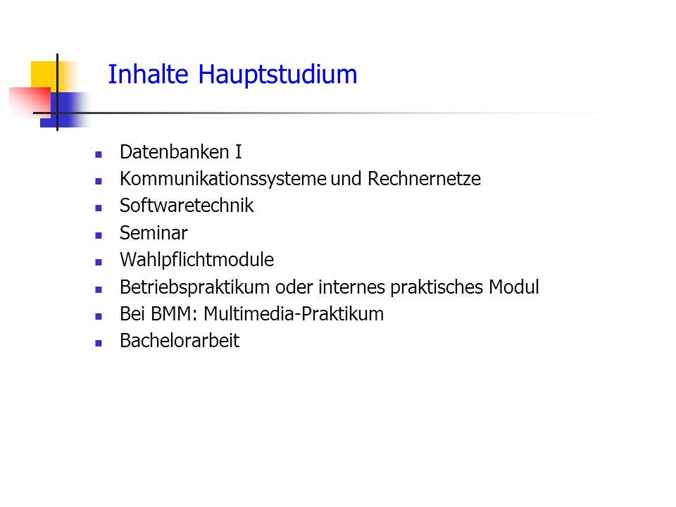 Inhalte Hauptstudium Datenbanken I Kommunikationssysteme und Rechnernetze Softwaretechnik Seminar Wahlpflichtmodule Betriebspraktikum oder internes praktisches Modul Bei BMM: Multimedia-Praktikum Bachelorarbeit