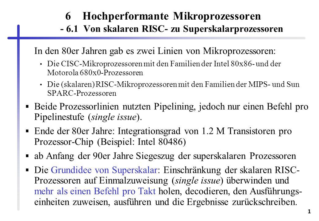 1 6Hochperformante Mikroprozessoren - 6.1 Von skalaren RISC- zu Superskalarprozessoren In den 80er Jahren gab es zwei Linien von Mikroprozessoren: Die CISC-Mikroprozessoren mit den Familien der Intel 80x86- und der Motorola 680x0-Prozessoren Die (skalaren) RISC-Mikroprozessoren mit den Familien der MIPS- und Sun SPARC-Prozessoren Beide Prozessorlinien nutzten Pipelining, jedoch nur einen Befehl pro Pipelinestufe (single issue).