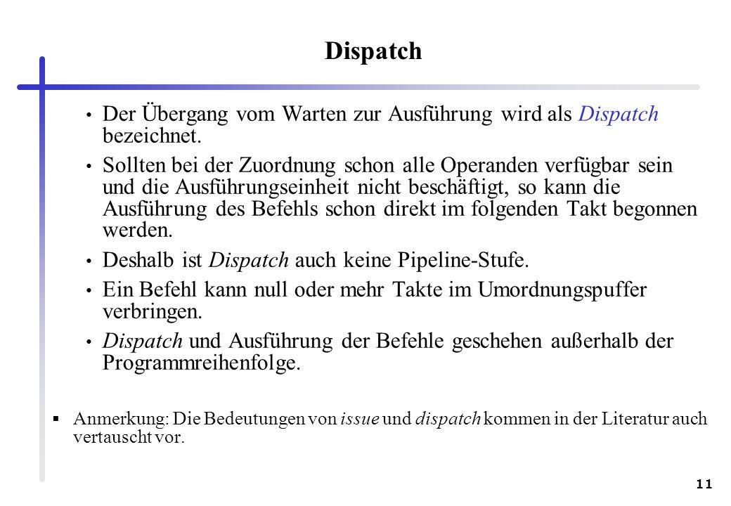 11 Dispatch Der Übergang vom Warten zur Ausführung wird als Dispatch bezeichnet. Sollten bei der Zuordnung schon alle Operanden verfügbar sein und die