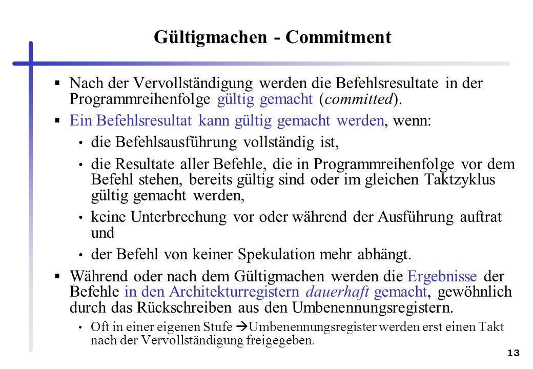 13 Gültigmachen - Commitment Nach der Vervollständigung werden die Befehlsresultate in der Programmreihenfolge gültig gemacht (committed). Ein Befehls