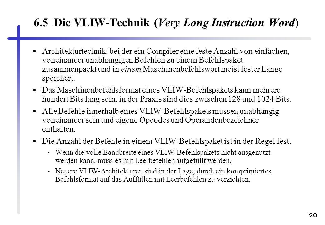 20 6.5 Die VLIW-Technik (Very Long Instruction Word) Architekturtechnik, bei der ein Compiler eine feste Anzahl von einfachen, voneinander unabhängigen Befehlen zu einem Befehlspaket zusammenpackt und in einem Maschinenbefehlswort meist fester Länge speichert.