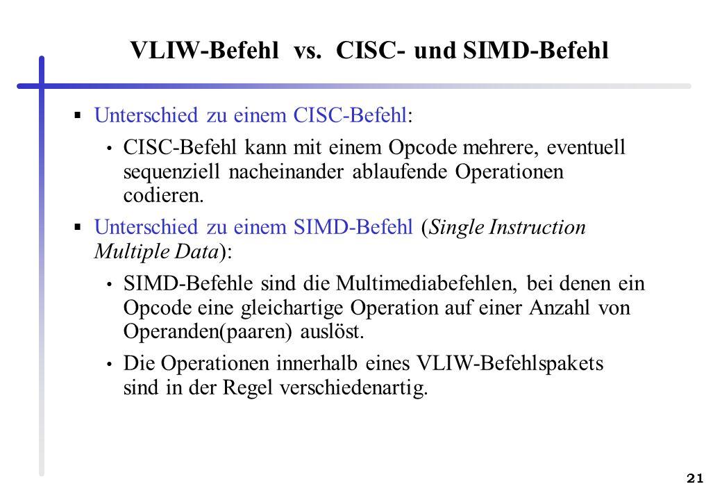 21 VLIW-Befehl vs. CISC- und SIMD-Befehl Unterschied zu einem CISC-Befehl: CISC-Befehl kann mit einem Opcode mehrere, eventuell sequenziell nacheinand