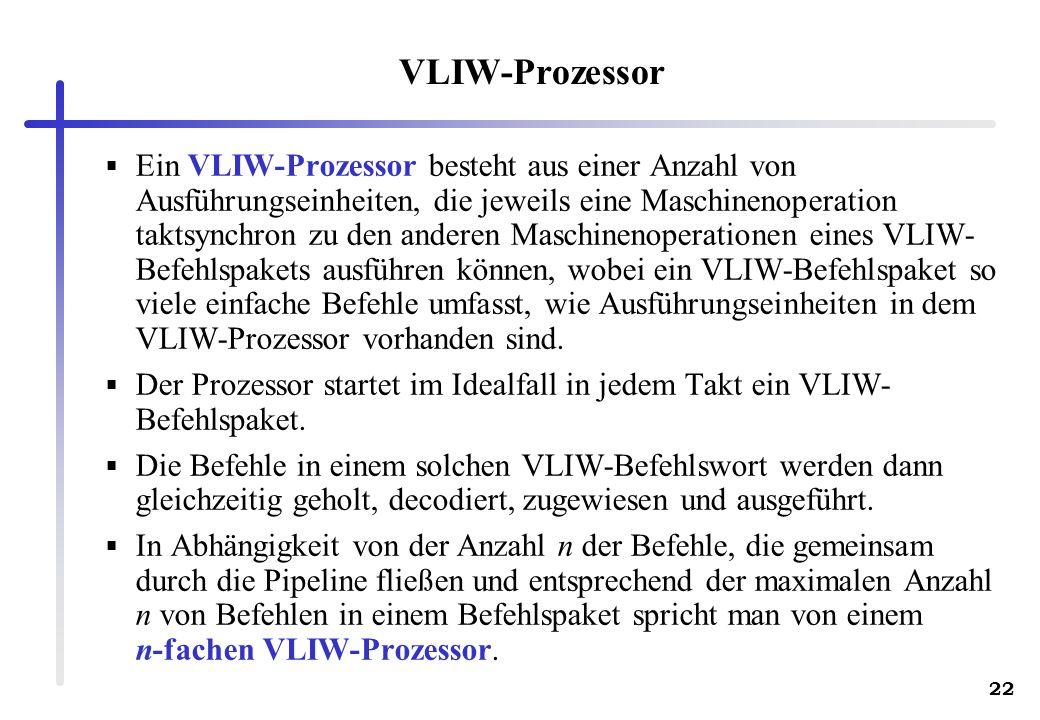 22 VLIW-Prozessor Ein VLIW-Prozessor besteht aus einer Anzahl von Ausführungseinheiten, die jeweils eine Maschinenoperation taktsynchron zu den anderen Maschinenoperationen eines VLIW- Befehlspakets ausführen können, wobei ein VLIW-Befehlspaket so viele einfache Befehle umfasst, wie Ausführungseinheiten in dem VLIW-Prozessor vorhanden sind.