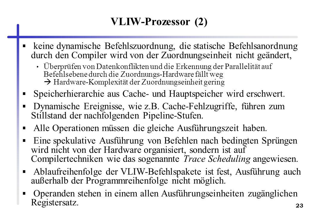 23 VLIW-Prozessor (2) keine dynamische Befehlszuordnung, die statische Befehlsanordnung durch den Compiler wird von der Zuordnungseinheit nicht geändert, Überprüfen von Datenkonflikten und die Erkennung der Parallelität auf Befehlsebene durch die Zuordnungs-Hardware fällt weg Hardware-Komplexität der Zuordnungseinheit gering Speicherhierarchie aus Cache- und Hauptspeicher wird erschwert.