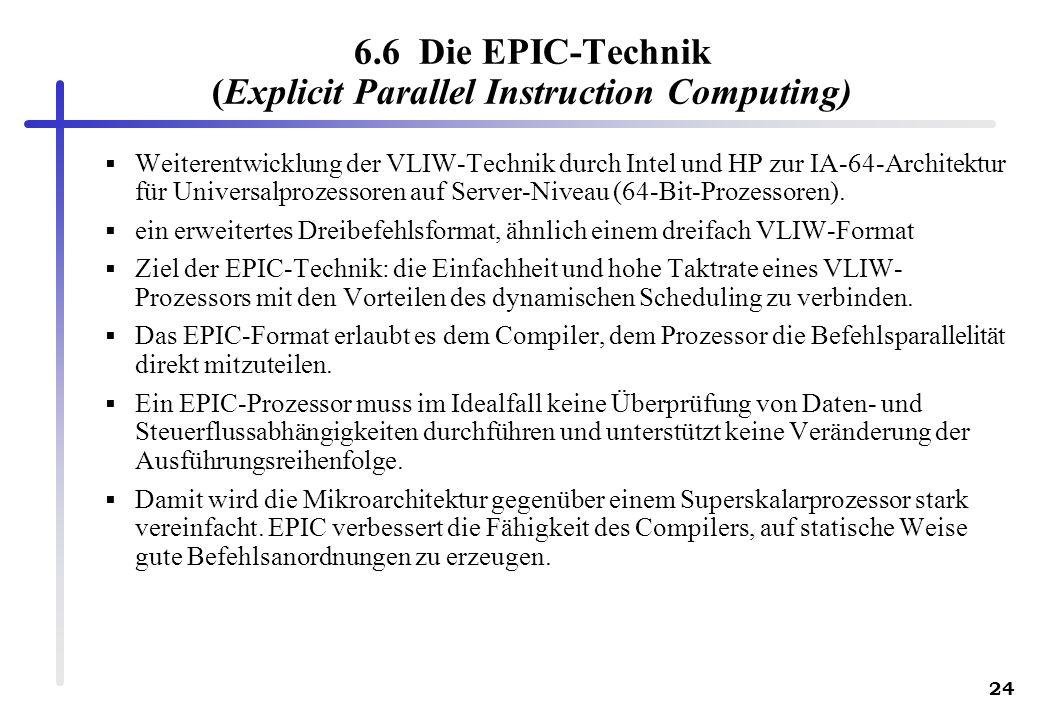 24 6.6 Die EPIC-Technik (Explicit Parallel Instruction Computing) Weiterentwicklung der VLIW-Technik durch Intel und HP zur IA-64-Architektur für Universalprozessoren auf Server-Niveau (64-Bit-Prozessoren).