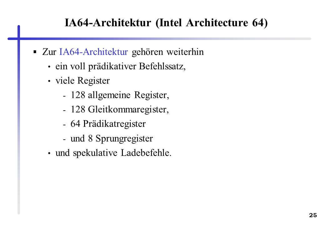 25 IA64-Architektur (Intel Architecture 64) Zur IA64-Architektur gehören weiterhin ein voll prädikativer Befehlssatz, viele Register - 128 allgemeine Register, - 128 Gleitkommaregister, - 64 Prädikatregister - und 8 Sprungregister und spekulative Ladebefehle.